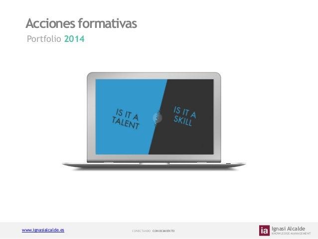 Acciones formativas Portfolio 2014    www.ignasialcalde.es  CONECTANDO CONOCIMIENTO    Ignasi Alcalde  KNOWLEDGE MANAG...