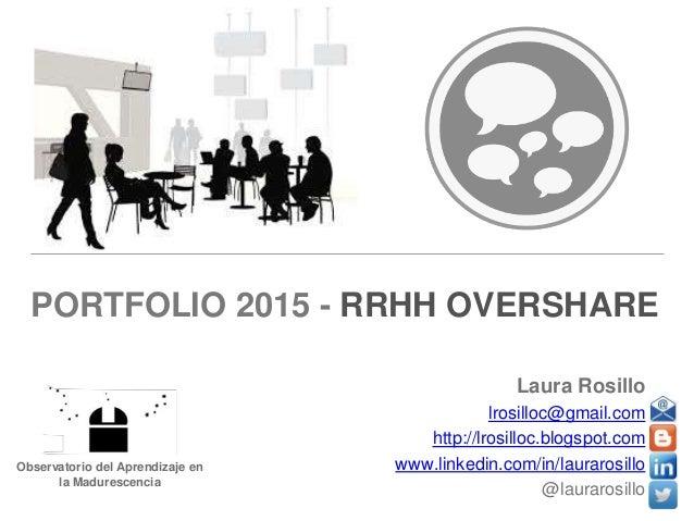 PORTFOLIO 2015 - RRHH OVERSHARE  Laura Rosillo  lrosilloc@gmail.com  http://lrosilloc.blogspot.com  www.linkedin.com/in/la...