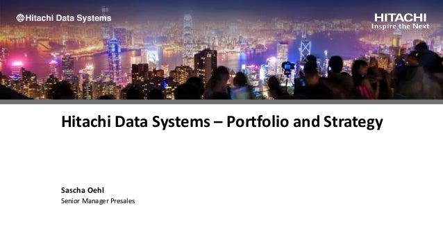Hitachi Data Systems – Portfolio and Strategy Sascha Oehl Senior Manager Presales