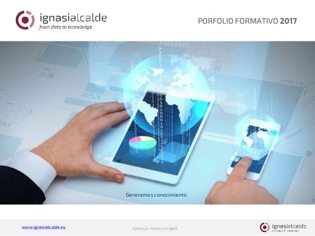 www.ignasialcalde.es PORFOLIO FORMATIVO 2017 PORFOLIO FORMATIVO 2017 Generamos conocimiento