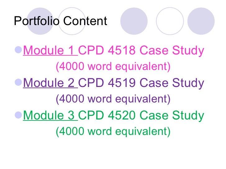 Portfolio Content <ul><li>Module 1  CPD 4518 Case Study </li></ul><ul><li>(4000 word equivalent) </li></ul><ul><li>Module ...