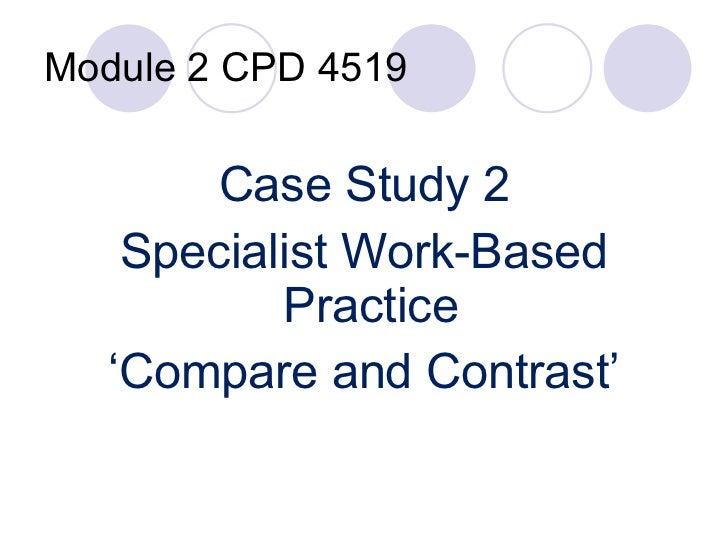 Module 2 CPD 4519 <ul><li>Case Study 2 </li></ul><ul><li>Specialist Work-Based Practice  </li></ul><ul><li>' Compare and C...