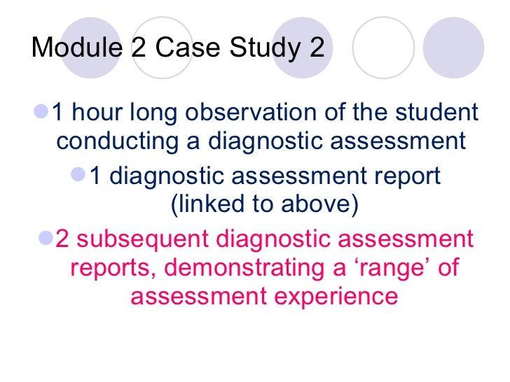 Module 2 Case Study 2 <ul><li>1 hour long observation of the student conducting a diagnostic assessment  </li></ul><ul><li...