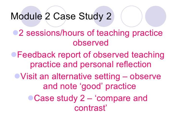 Module 2 Case Study 2 <ul><li>2 sessions/hours of teaching practice observed </li></ul><ul><li>Feedback report of observed...