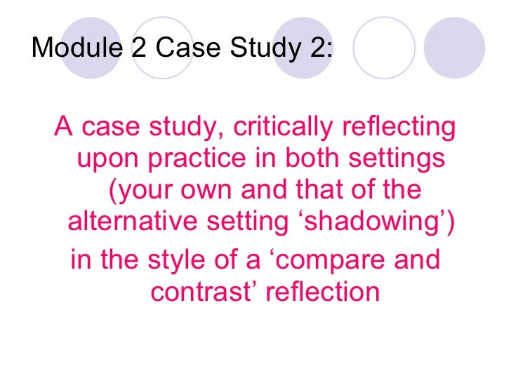 Module 2 Case Study 2: <ul><li>A case study, critically reflecting upon practice in both settings  (your own and that of t...