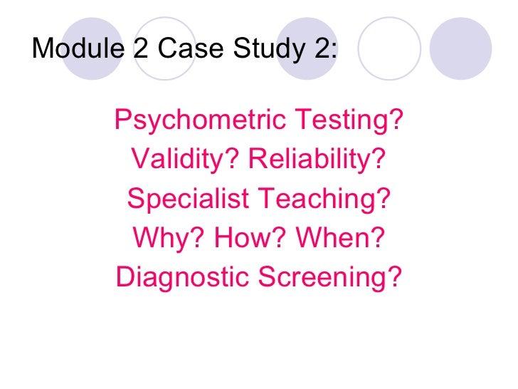 Module 2 Case Study 2: <ul><li>Psychometric Testing? </li></ul><ul><li>Validity? Reliability? </li></ul><ul><li>Specialist...