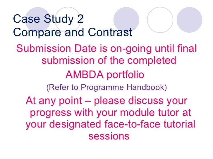 Case Study 2 Compare and Contrast <ul><li>Submission Date is on-going until final submission of the completed  </li></ul><...