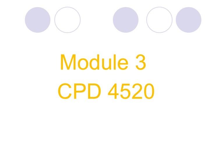 <ul><li>Module 3  </li></ul><ul><li>CPD 4520 </li></ul>