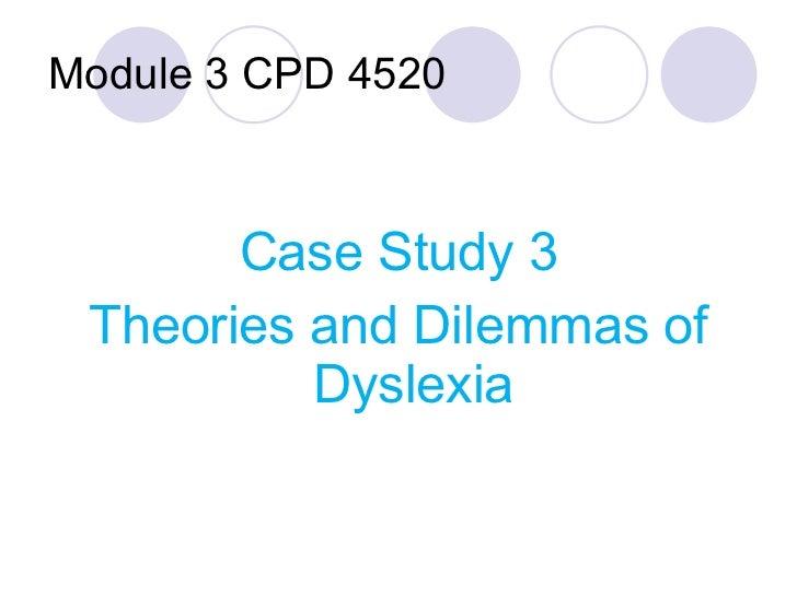 Module 3 CPD 4520 <ul><li>Case Study 3 </li></ul><ul><li>Theories and Dilemmas of Dyslexia </li></ul>