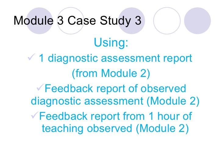 Module 3 Case Study 3 <ul><li>Using: </li></ul><ul><li>1 diagnostic assessment report  </li></ul><ul><li>(from Module 2) <...