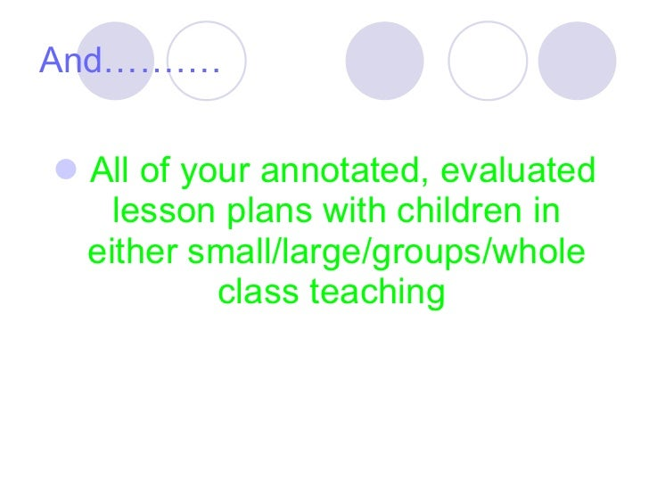 And………. <ul><li>All of your annotated, evaluated lesson plans with children in either small/large/groups/whole class teach...