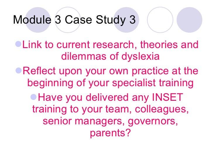 Module 3 Case Study 3 <ul><li>Link to current research, theories and dilemmas of dyslexia </li></ul><ul><li>Reflect upon y...