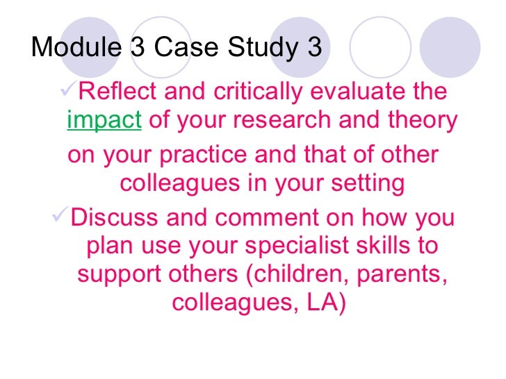 Module 3 Case Study 3 <ul><li>Reflect and critically evaluate the  impact  of your research and theory </li></ul><ul><li>o...