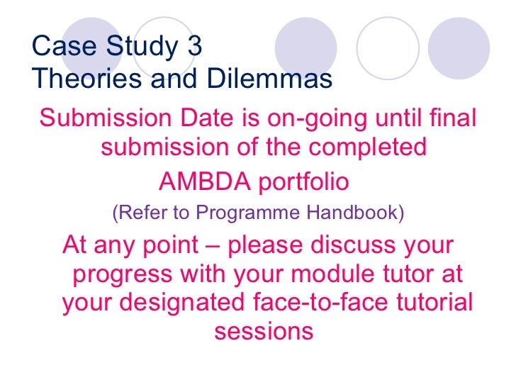 Case Study 3 Theories and Dilemmas <ul><li>Submission Date is on-going until final submission of the completed  </li></ul>...