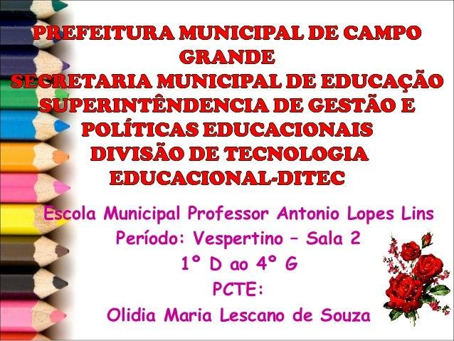 Escola Municipal Professor Antonio Lopes Lins        Período: Vespertino – Sala 2                1º D ao 4º G             ...