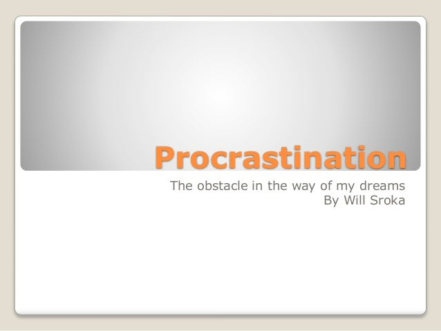 Procrastination The obstacle in the way of my dreams By Will Sroka