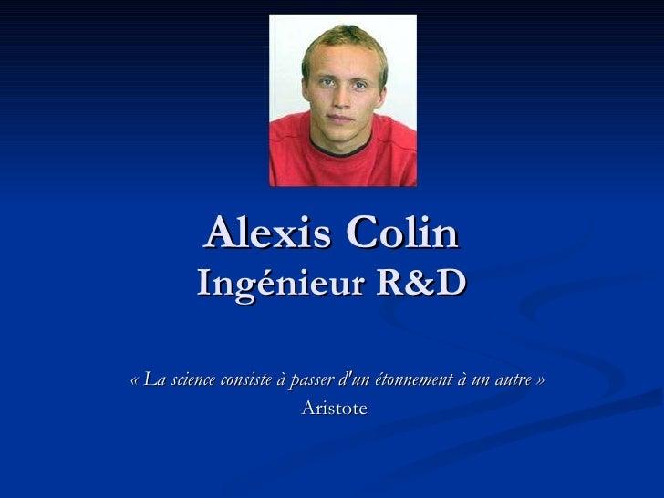 Alexis Colin Ingénieur R&D «La science consiste à passer d'un étonnement à un autre» Aristote