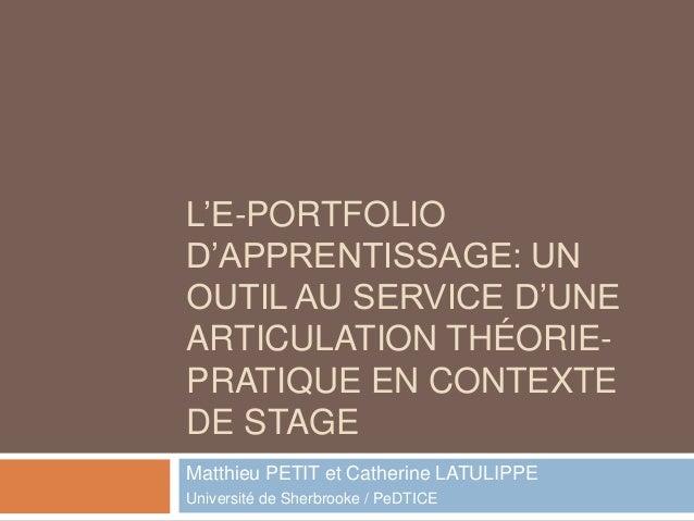 L'E-PORTFOLIO D'APPRENTISSAGE: UN OUTIL AU SERVICE D'UNE ARTICULATION THÉORIE- PRATIQUE EN CONTEXTE DE STAGE Matthieu PETI...