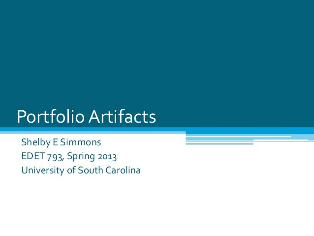 Portfolio ArtifactsShelby E SimmonsEDET 793, Spring 2013University of South Carolina