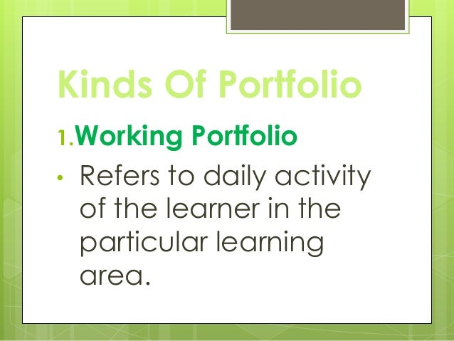 Kinds Of Portfolio 1.Working Portfolio • Refers to daily activity of the learner in the particular learning area.