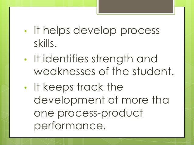 • It helps develop process skills. • It identifies strength and weaknesses of the student. • It keeps track the developmen...
