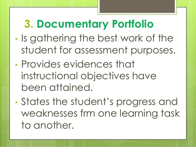 3. Documentary Portfolio • Is gathering the best work of the student for assessment purposes. • Provides evidences that in...