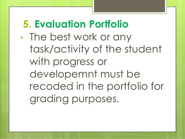 5. Evaluation Portfolio • The best work or any task/activity of the student with progress or developemnt must be recoded i...