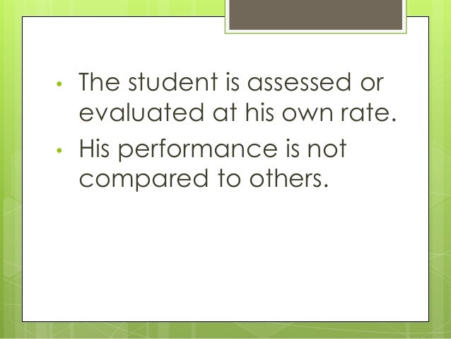 • The student is assessed or evaluated at his own rate. • His performance is not compared to others.