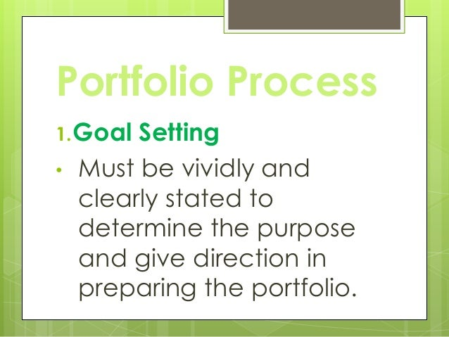 Portfolio Process 1.Goal Setting • Must be vividly and clearly stated to determine the purpose and give direction in prepa...