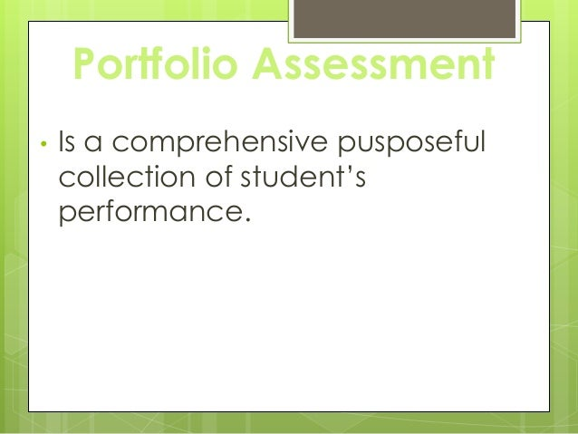 Portfolio Assessment • Is a comprehensive pusposeful collection of student's performance.