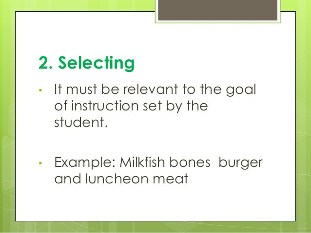 2. Selecting • It must be relevant to the goal of instruction set by the student. • Example: Milkfish bones burger and lun...