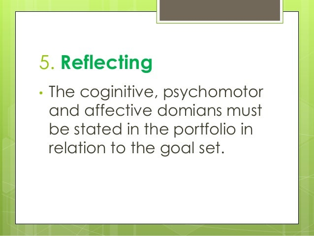 5. Reflecting • The coginitive, psychomotor and affective domians must be stated in the portfolio in relation to the goal ...