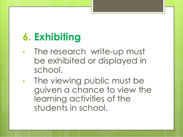 6. Exhibiting • The research write-up must be exhibited or displayed in school. • The viewing public must be guiven a chan...