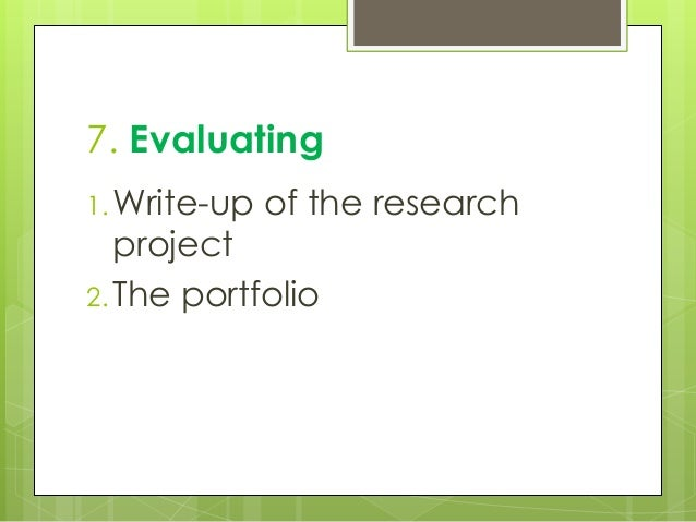 7. Evaluating 1. Write-up of the research project 2. The portfolio