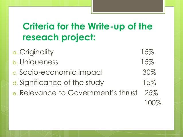 Criteria for the Write-up of the reseach project: a. Originality 15% b. Uniqueness 15% c. Socio-economic impact 30% d. Sig...