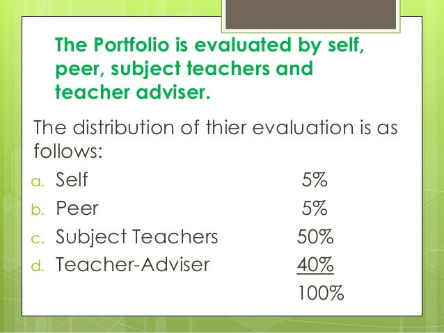 The Portfolio is evaluated by self, peer, subject teachers and teacher adviser. The distribution of thier evaluation is as...