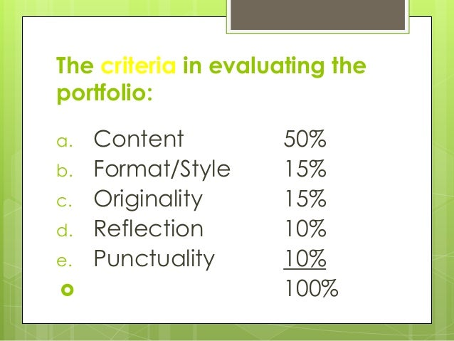 The criteria in evaluating the portfolio: a. Content 50% b. Format/Style 15% c. Originality 15% d. Reflection 10% e. Punct...