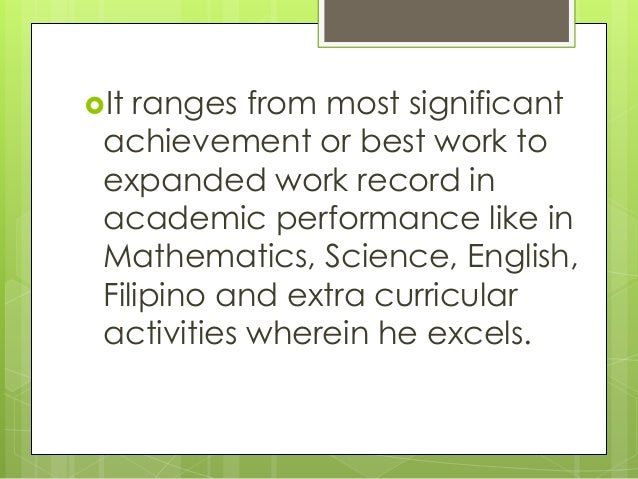 It ranges from most significant achievement or best work to expanded work record in academic performance like in Mathemat...