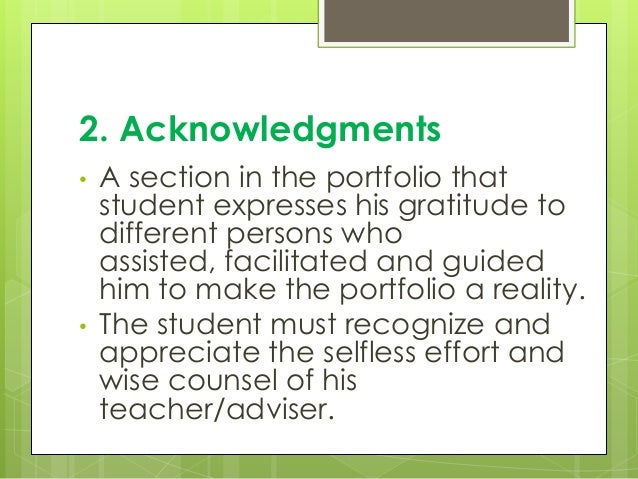 2. Acknowledgments • A section in the portfolio that student expresses his gratitude to different persons who assisted, fa...