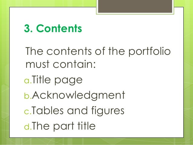 3. Contents The contents of the portfolio must contain: a.Title page b.Acknowledgment c.Tables and figures d.The part title