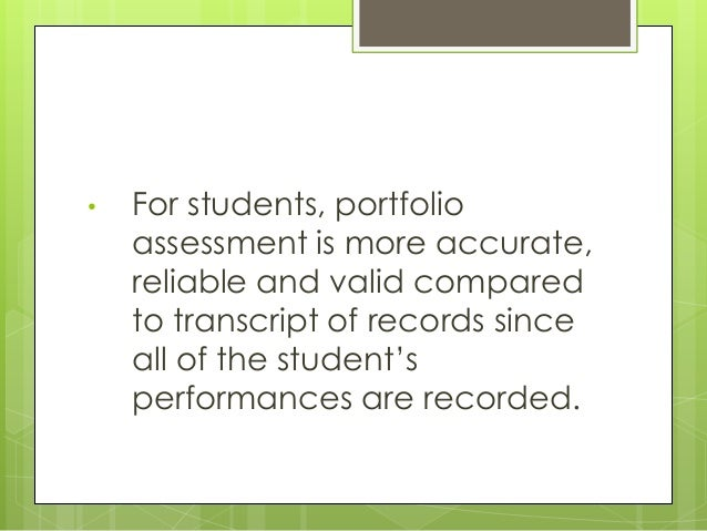 • For students, portfolio assessment is more accurate, reliable and valid compared to transcript of records since all of t...