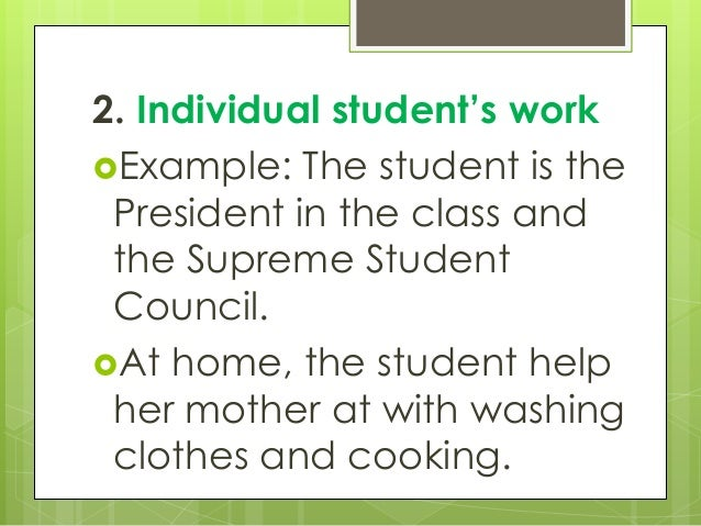 2. Individual student's work Example: The student is the President in the class and the Supreme Student Council. At home...