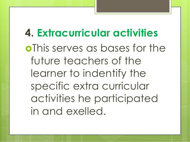 4. Extracurricular activities This serves as bases for the future teachers of the learner to indentify the specific extra...