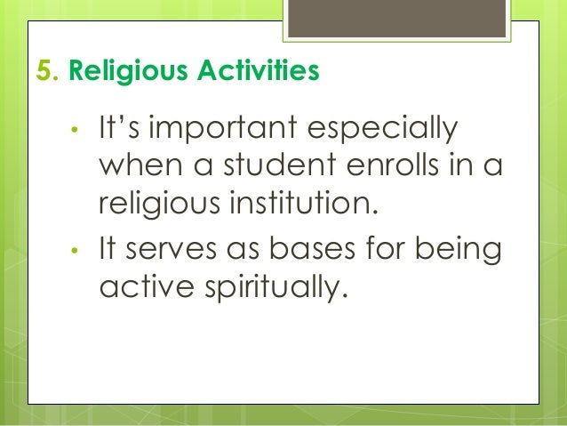 5. Religious Activities • It's important especially when a student enrolls in a religious institution. • It serves as base...