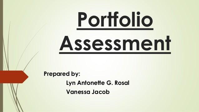 Portfolio  Assessment  Prepared by:  Lyn Antonette G. Rosal  Vanessa Jacob