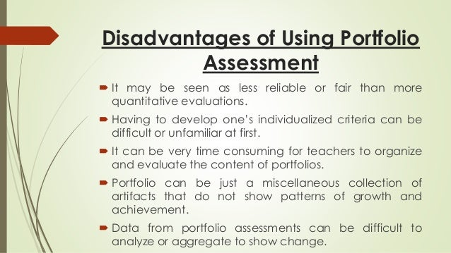Disadvantages of Using Portfolio  Assessment   It may be seen as less reliable or fair than more  quantitative evaluation...