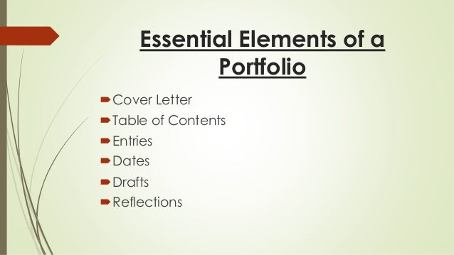 Essential Elements of a  Portfolio  Cover Letter  Table of Contents  Entries  Dates  Drafts  Reflections