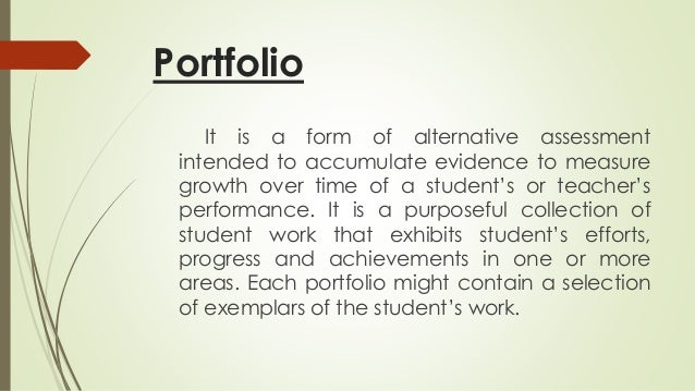 Portfolio  It is a form of alternative assessment  intended to accumulate evidence to measure  growth over time of a stude...