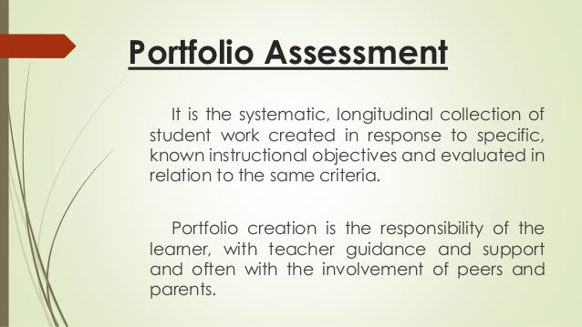 Portfolio Assessment  It is the systematic, longitudinal collection of  student work created in response to specific,  kno...