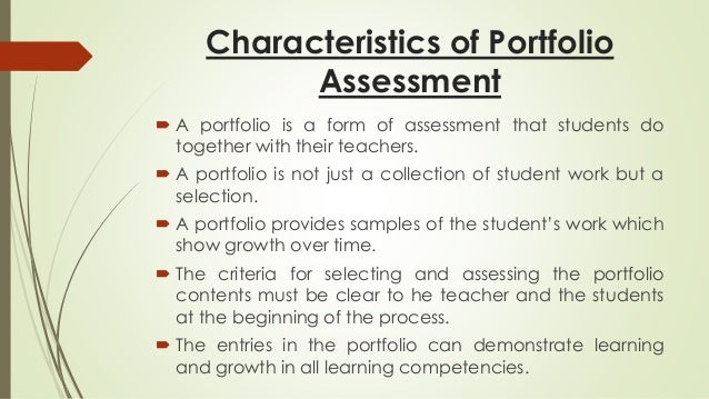 Characteristics of Portfolio  Assessment   A portfolio is a form of assessment that students do  together with their teac...